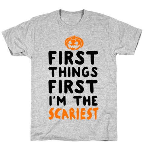 First Things First, I'm The Scariest T-Shirt