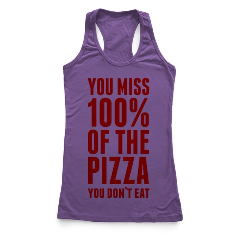 You Miss 100% Of The Pizza You Don't Eat Racerback Tank Top