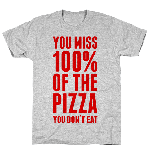 You Miss 100% Of The Pizza You Don't Eat Mens T-Shirt