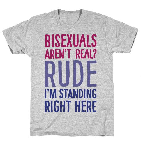 Bisexuals Aren't Real? Mens T-Shirt