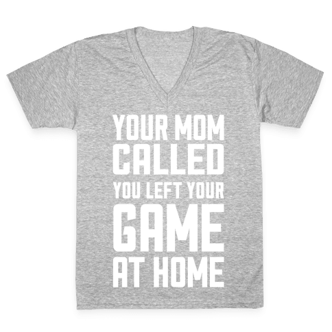 Your Mom Called You Left Your Game At Home V-Neck Tee Shirt