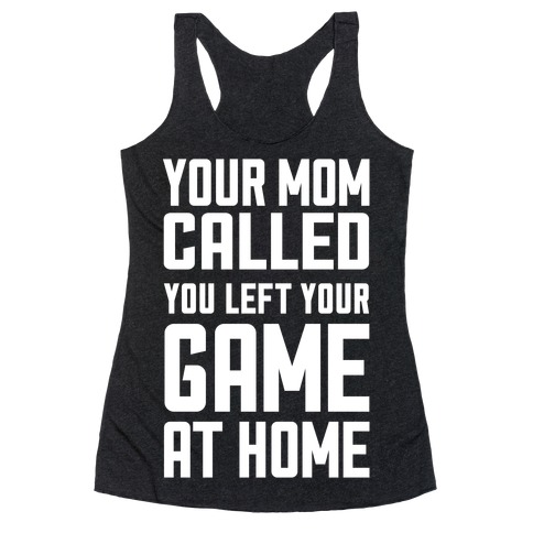 Your Mom Called You Left Your Game At Home Racerback Tank Top