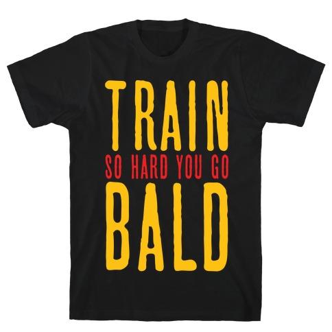 Train So Hard You Go Bald T-Shirt