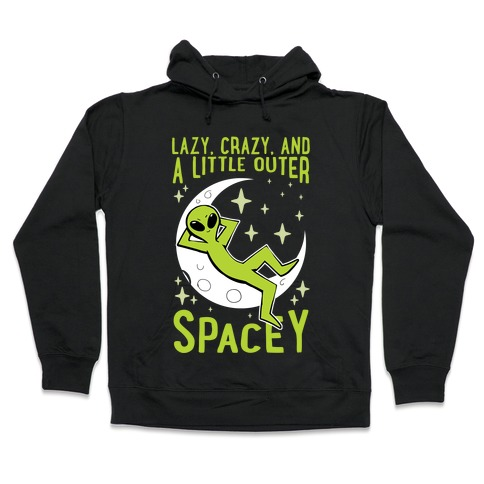 Lazy, Crazy, And A Little Outer Spacey Hooded Sweatshirt