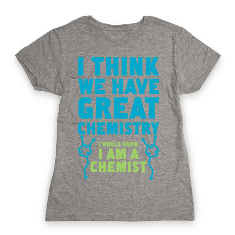 I Think We Have Great Chemistry Womens T-Shirt