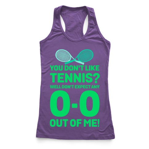 You Don't like Tennis? Don't Expect Any 0-0 out of Me. Racerback Tank Top