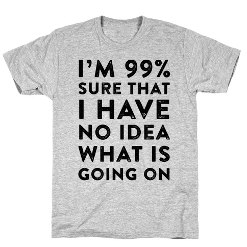 I'm 99% Sure That I Have No Idea What Is Going On T-Shirt