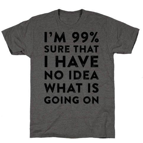 I'm 99% Sure That I Have No Idea What Is Going On Mens T-Shirt