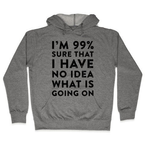 I'm 99% Sure That I Have No Idea What Is Going On Hooded Sweatshirt