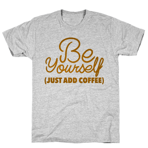 Be Yourself Just Add Coffee Mens T-Shirt