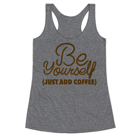 Be Yourself Just Add Coffee Racerback Tank Top