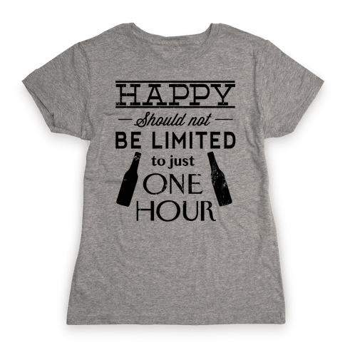Happy Should Not be Limited to just One Hour Womens T-Shirt