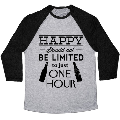 580c52ea0 Happy Should Not be Limited to just One Hour Baseball Tee ...