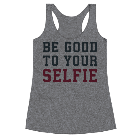 Be Good To Your Selfie Racerback Tank Top