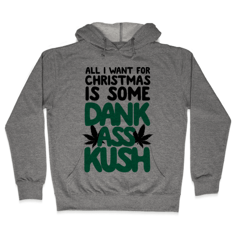 All I Want For Christmas is Some Dank Ass Kush Hooded Sweatshirt