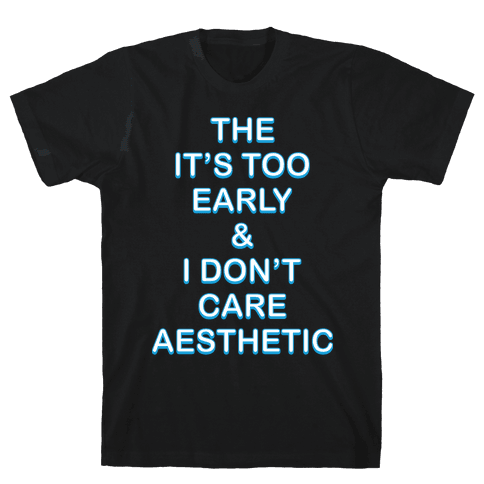 The It's Too Early & I Don't Care Aesthetic Mens T-Shirt