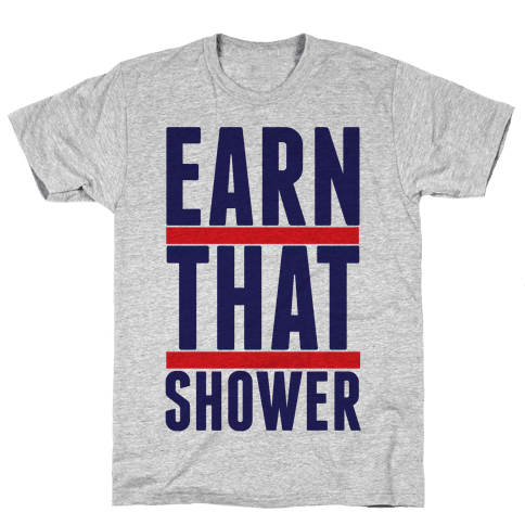Earn That Shower Mens T-Shirt