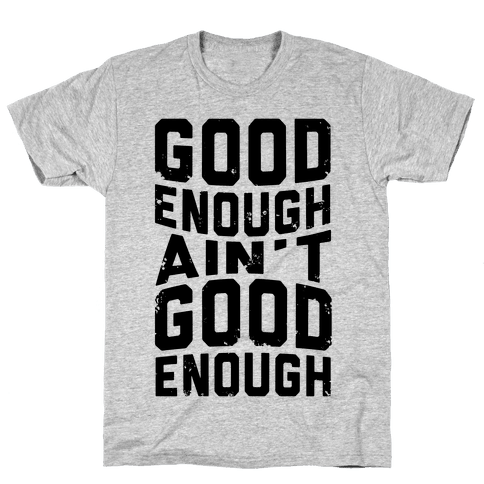 Good Enough Ain't Good Enough Mens T-Shirt