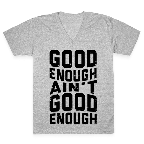 Good Enough Ain't Good Enough V-Neck Tee Shirt