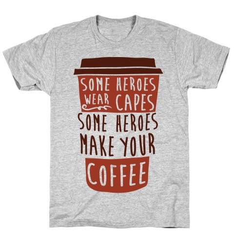 Some Heroes Wear Capes Some Heroes Make Your Coffee T-Shirt