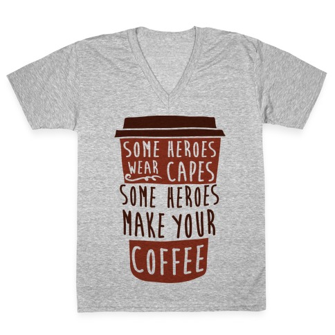 Some Heroes Wear Capes Some Heroes Make Your Coffee V-Neck Tee Shirt