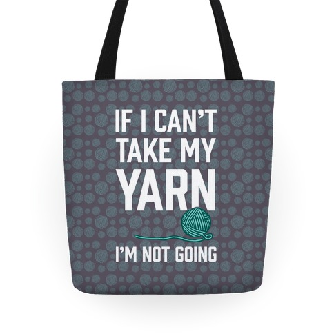 If I Can't Take My Yarn. I'm Not Going Tote