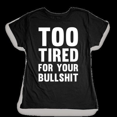 Too Tired For You Bullshit Womens T-Shirt