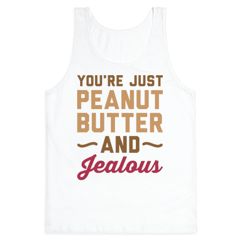 You're Just Peanut Butter And Jealous Tank Top