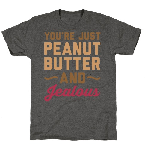 You're Just Peanut Butter And Jealous T-Shirt