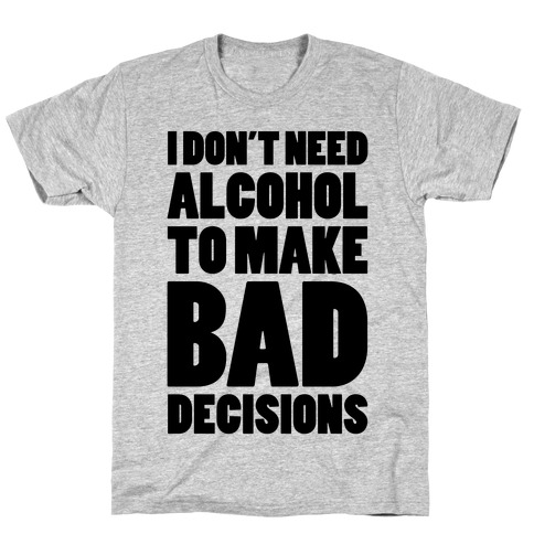 I Don't Need Alcohol To Make Bad Decisions Mens T-Shirt