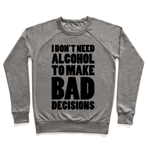 I Don't Need Alcohol To Make Bad Decisions Pullover