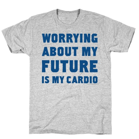 Worrying About My Future Is My Cardio T-Shirt