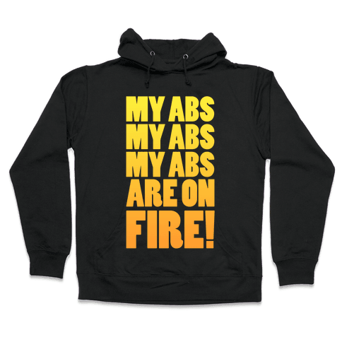 My Abs My Abs My Abs are on Fire! Hooded Sweatshirt