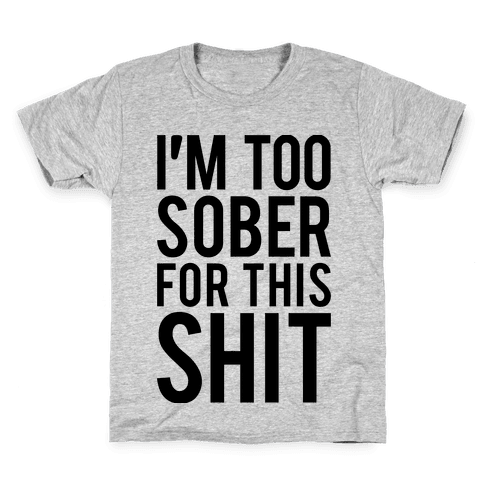 I'm Too Sober For This Shit Kids T-Shirt