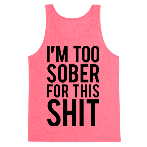 I'm Too Sober For This Shit Tank Top