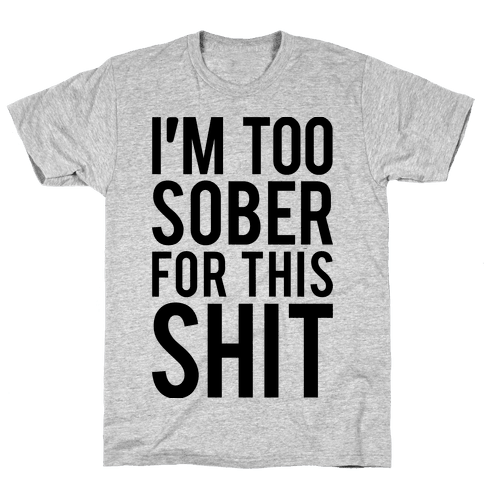 I'm Too Sober For This Shit Mens T-Shirt