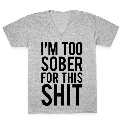 I'm Too Sober For This Shit V-Neck Tee Shirt