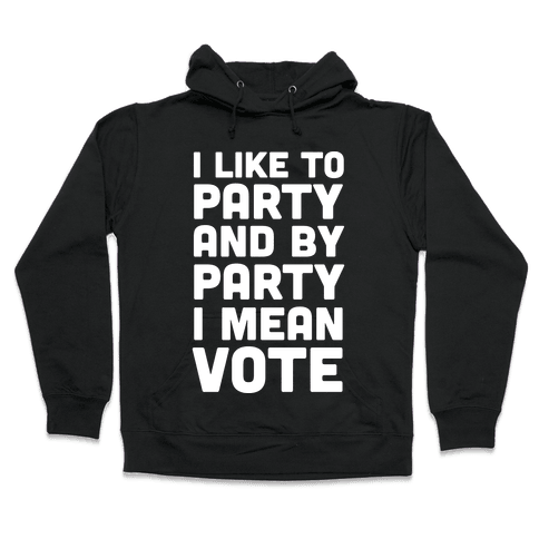 I Like To Party And By Party I Mean Vote Hooded Sweatshirt