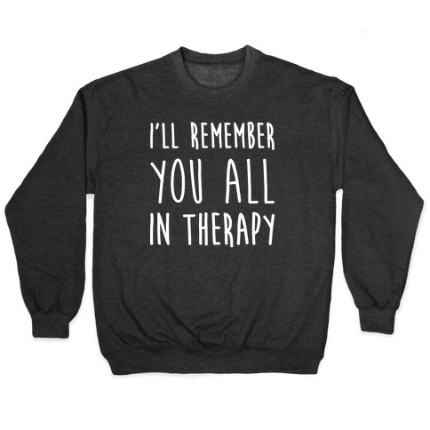 I'll Remember You All In Therapy Pullover