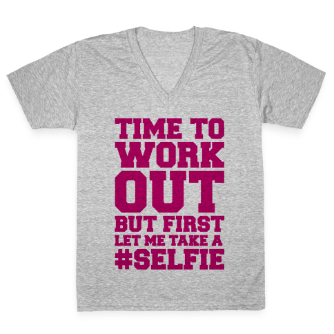 Time To Work Out But First Let Me Take A Selfie V-Neck Tee Shirt