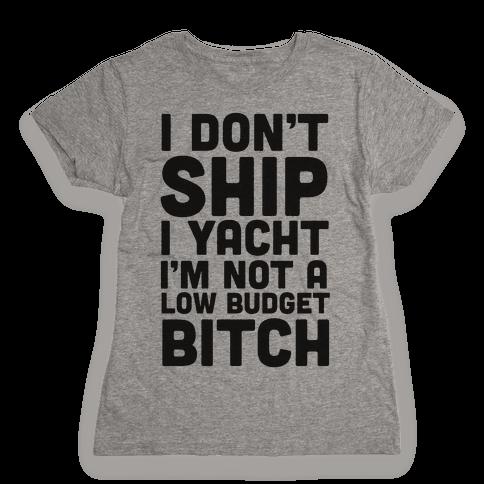 I Don't Ship I Yacht I'm Not A Low Budget Bitch Womens T-Shirt