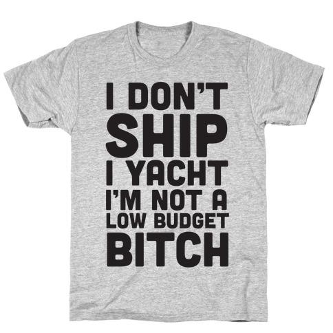 I Don't Ship I Yacht I'm Not A Low Budget Bitch T-Shirt