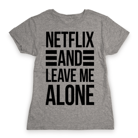 Netflix And Leave Me Alone Womens T-Shirt