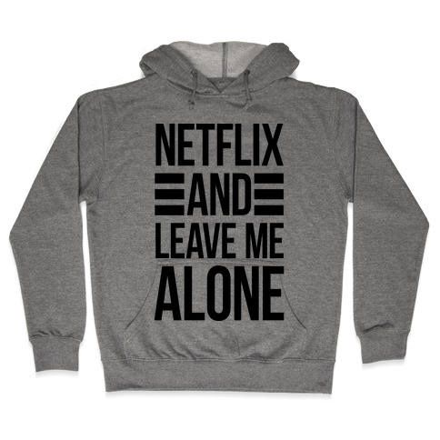 Netflix And Leave Me Alone Hooded Sweatshirt