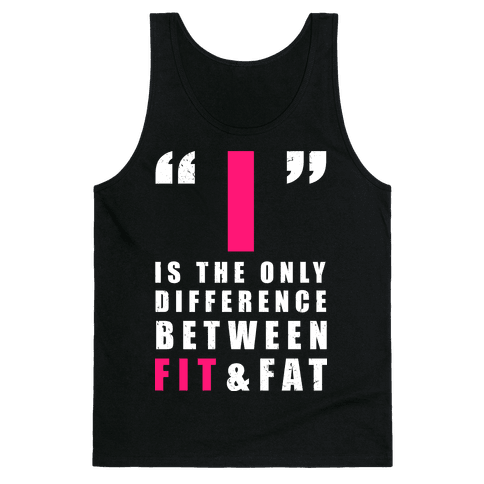 I is the Only Difference Between Fit and Fat Tank Top