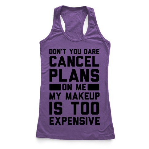 Don't You Dare Cancel Plans On Me My Makeup Is Too Expensive  Racerback Tank Top