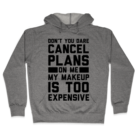 Don't You Dare Cancel Plans On Me My Makeup Is Too Expensive  Hooded Sweatshirt