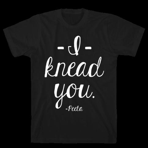 I Knead You Mens T-Shirt