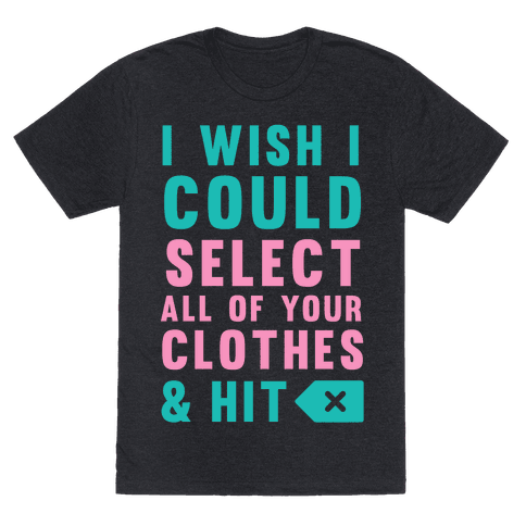 I Wish I could Select All Of Your Clothes And Hit Delete
