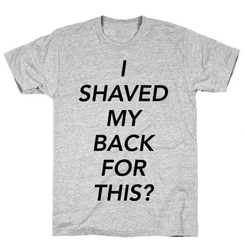 I Shaved My Back For This? Mens T-Shirt